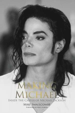 Making Michael:  Inside the Career of Michael Jackson de Mike Smallcombe