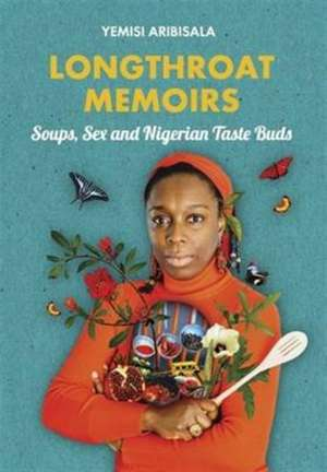 Longthroat Memoirs: Soups, Sex and Nigerian Taste Buds de Yemisi Aribisala