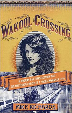 Wakool Crossing:  A Modern-Day Investigation Into the Mysterious Death of a Young Woman in 1916 de Mike Richards