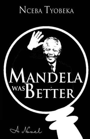 Mandela was Better de Nceba Tyobeka
