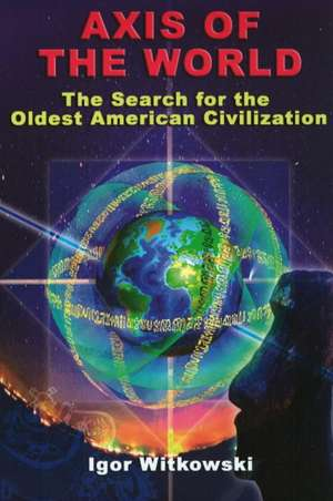 Axis of the World:  The Search for the Oldest American Civilization de Igor Witkowski