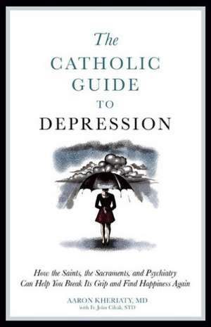 The Catholic Guide to Depression:  How the Saints, the Sacraments, and Psychiatry Can Help You Break Its Grip and Find Happiness Again de Aaron Kheriaty