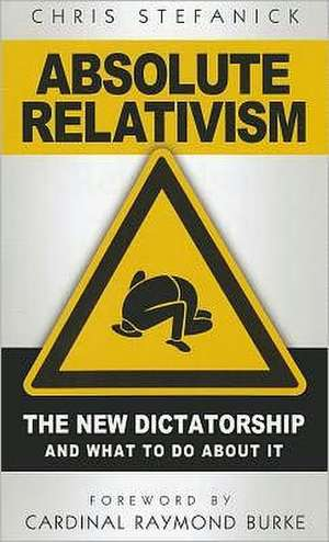 Absolute Relativism:  The New Dictatorship and What to Do about It de Chris Stefanick