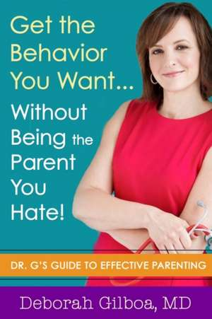 Get the Behavior You Want... Without Being the Parent You Hate!