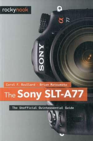 The Sony SLT-A77:  The Unofficial Quintessential Guide de Carol F. Roullard