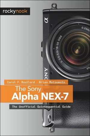 The Sony Alpha Nex-7:  The Unofficial Quintessential Guide de Carol F. Roullard