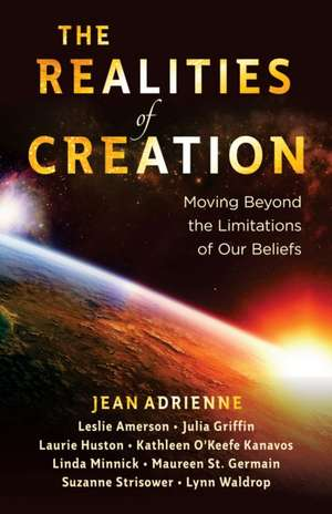 The Realities of Creation:  Moving Beyond the Limitations of Our Beliefs de Jean Adrienne