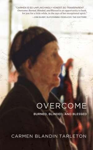 Overcome:  Burned, Blinded, and Blessed de Carmen Blandin Tarleton