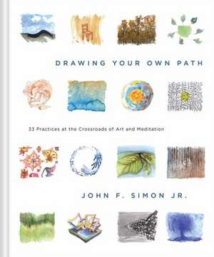 Drawing Your Own Path:  33 Practices at the Crossroads of Art and Meditation de John Simon