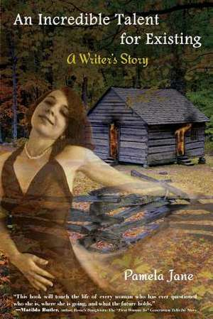 An Incredible Talent for Existing:  A Writer's Story de Pamela Jane
