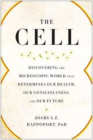 The Cell: Inside the Microscopic World That Determines Our Health, Our Consciousness, and Our Future