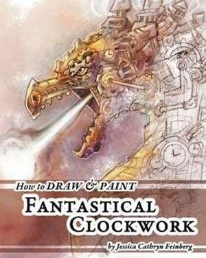 How to Draw & Paint Fantastical Clockwork de Jessica Feinberg