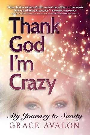 Thank God I'm Crazy: A Journey to Sanity de Grace Avalon