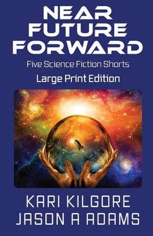 Near Future Forward: Five Science Fiction Shorts de Kari Kilgore