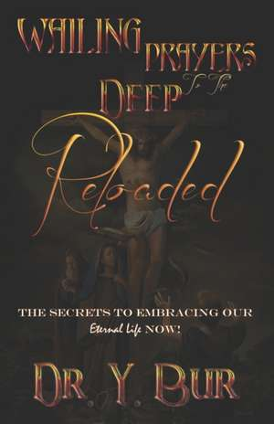 Wailing Prayers to the Deep Reloaded: The Secrets To Embracing Our Eternal Life NOW! de Y. Bur