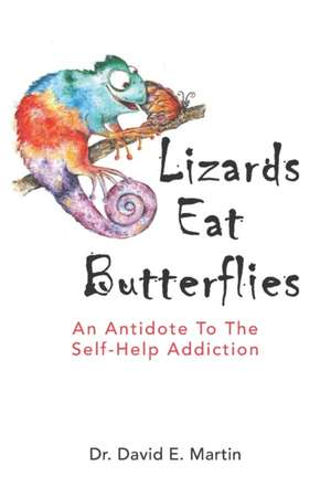 Lizards Eat Butterflies: An Antidote to the Self-Help Addiction de David E. Martin