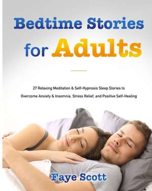 Bedtime Stories for Adults: 27 Relaxing Meditation & Self-Hypnosis Sleep Stories to Overcome Anxiety & Insomnia, Stress Relief, and Positive Self- de Faye Scott