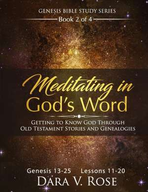 Meditating in God's Word Genesis Bible Study Series - Book 2 of 4 - Genesis 13-25 - Lessons 11-20: Getting to Know God Through the Old Testament Stori de Dara V. Rose