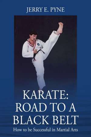 Karate: Road to a Black Belt: How to be successful in Martial Arts de Jerry E. Pyne