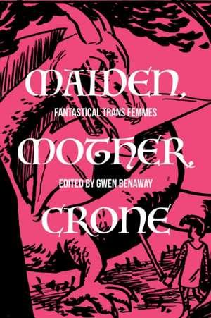 Maiden, Mother, Crone: Fantastical Trans Femmes de Gwen Benaway