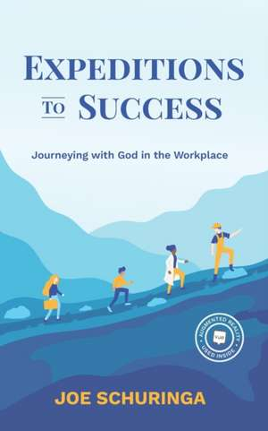 Expeditions to Success: Journeying with God in the Workplace de Joe Schuringa