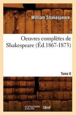 Oeuvres Completes de Shakespeare. Tome 6 (Ed.1867-1873) de William Shakespeare