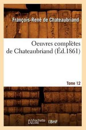 Oeuvres Completes de Chateaubriand. Tome 12 (Ed.1861) de Francois Rene De Chateaubriand