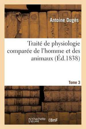 Traite de Physiologie Comparee de L'Homme Et Des Animaux. Tome 3