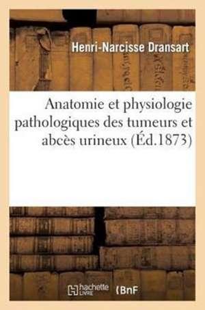 Contribution A L'Anatomie Et a la Physiologie Pathologiques Des Tumeurs Et Abces Urineux
