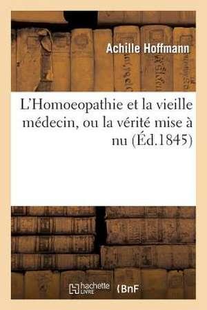 L'Homoeopathie Et La Vieille Medecine, Ou La Verite Mise a NU