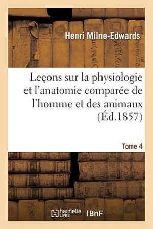 Lecons Sur Physiologie Et Anatomie Comparee de L'Homme Et Des Animaux Tome 4