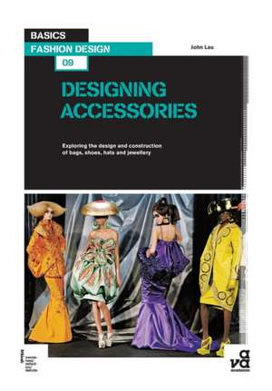Basics Fashion Design 09: Designing Accessories: Exploring the design and construction of bags, shoes, hats and jewellery de John Lau