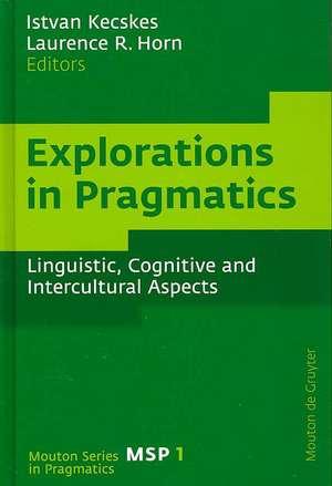Explorations in Pragmatics: Linguistic, Cognitive and Intercultural Aspects de Istvan Kecskes