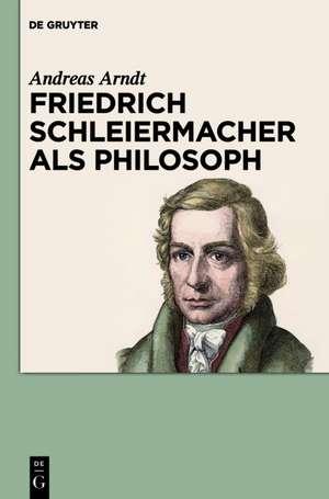 Friedrich Schleiermacher als Philosoph de Andreas Arndt