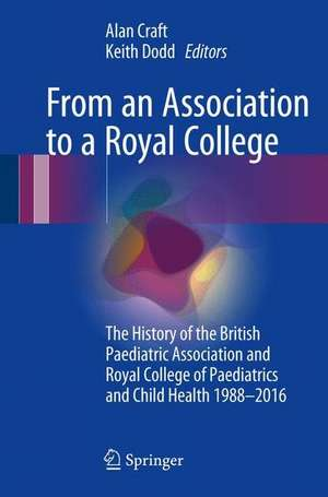 From an Association to a Royal College: The History of the British Paediatric Association and Royal College of Paediatrics and Child Health 1988-2016 de Alan Craft