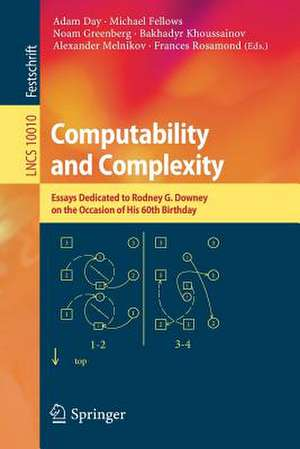 Computability and Complexity: Essays Dedicated to Rodney G. Downey on the Occasion of His 60th Birthday de Adam Day