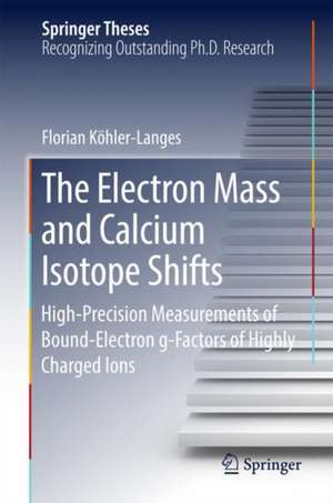 The Electron Mass and Calcium Isotope Shifts: High-Precision Measurements of Bound-Electron g-Factors of Highly Charged Ions de Florian Köhler-Langes