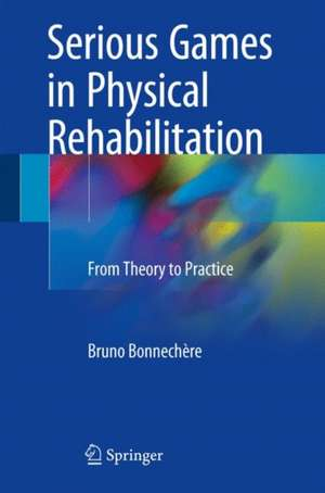 Serious Games in Physical Rehabilitation: From Theory to Practice de Bruno Bonnechère