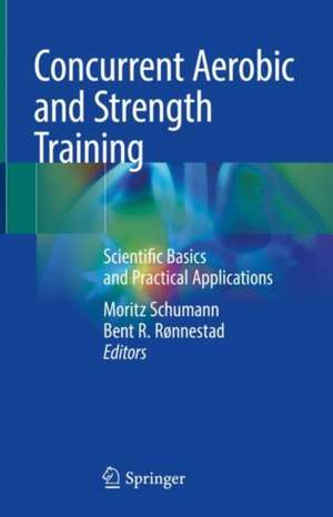 Concurrent Aerobic and Strength Training: Scientific Basics and Practical Applications de Moritz Schumann