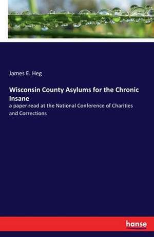 Wisconsin County Asylums for the Chronic Insane de James E. Heg