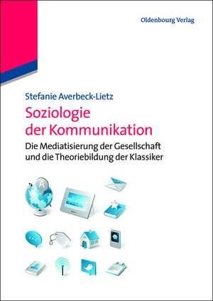 Soziologie der Kommunikation: Die Mediatisierung der Gesellschaft und die Theoriebildung der Klassiker de Stefanie Averbeck-Lietz