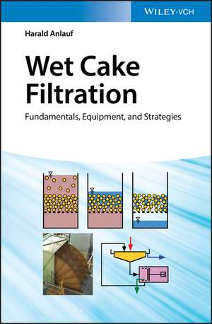 Wet Cake Filtration: Fundamentals, Equipment, and Strategies de Harald Anlauf