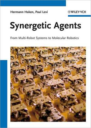 Synergetic Agents: From Multi–Robot Systems to Molecular Robotics de Hermann Haken