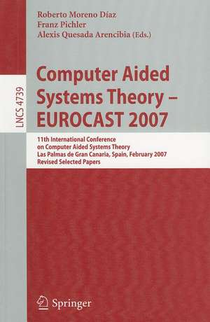 Computer Aided Systems Theory - EUROCAST 2007: 11th International Conference on Computer Aided Systems Theory,         Las Palmas de Gran Canaria, Spain, February 12-16, 2007, Revised Selected Papers de Roberto Moreno Díaz