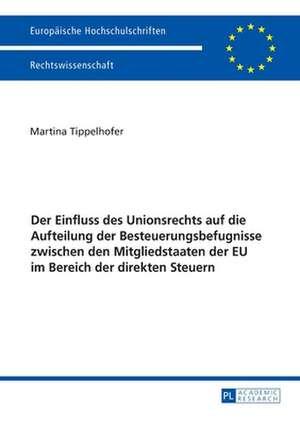 Der Einfluss des Unionsrechts auf die Aufteilung der Besteuerungsbefugnisse zwischen den Mitgliedstaaten der EU im Bereich der direkten Steuern de Martina Tippelhofer
