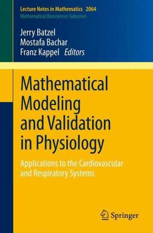Mathematical Modeling and Validation in Physiology: Applications to the Cardiovascular and Respiratory Systems de Jerry J. Batzel
