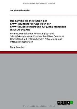Die Familie als Institution der Entwicklungsförderung oder der Entwicklungsgefährdung für junge Menschen in Deutschland? de Jan Alexander Polke