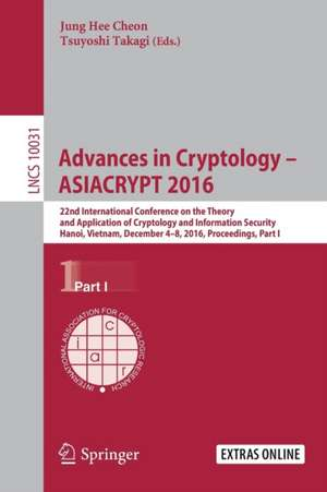 Advances in Cryptology – ASIACRYPT 2016: 22nd International Conference on the Theory and Application of Cryptology and Information Security, Hanoi, Vietnam, December 4-8, 2016, Proceedings, Part I de Jung Hee Cheon