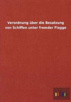 Verordnung über die Besatzung von Schiffen unter fremder Flagge de  ohne Autor