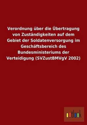 Verordnung über die Übertragung von Zuständigkeiten auf dem Gebiet der Soldatenversorgung im Geschäftsbereich des Bundesministeriums der Verteidigung (SVZustBMVgV 2002) de  ohne Autor